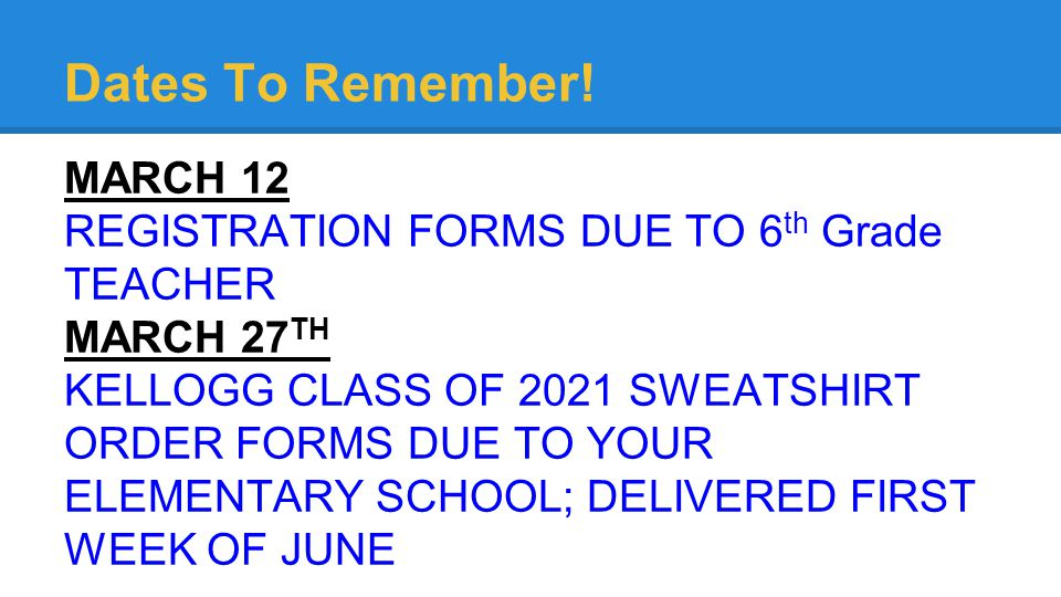 Dates To Remember! MARCH 12 REGISTRATION FORMS DUE TO 6 th Grade TEACHER MARCH 27 TH KELLOGG CLASS OF 2021 SWEATSHIRT ORDER FORMS DUE TO YOUR ELEMENTA