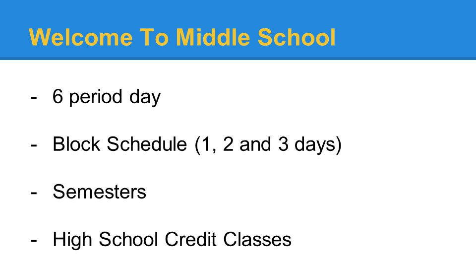 Welcome To Middle School -6 period day -Block Schedule (1, 2 and 3 days) -Semesters -High School Credit Classes