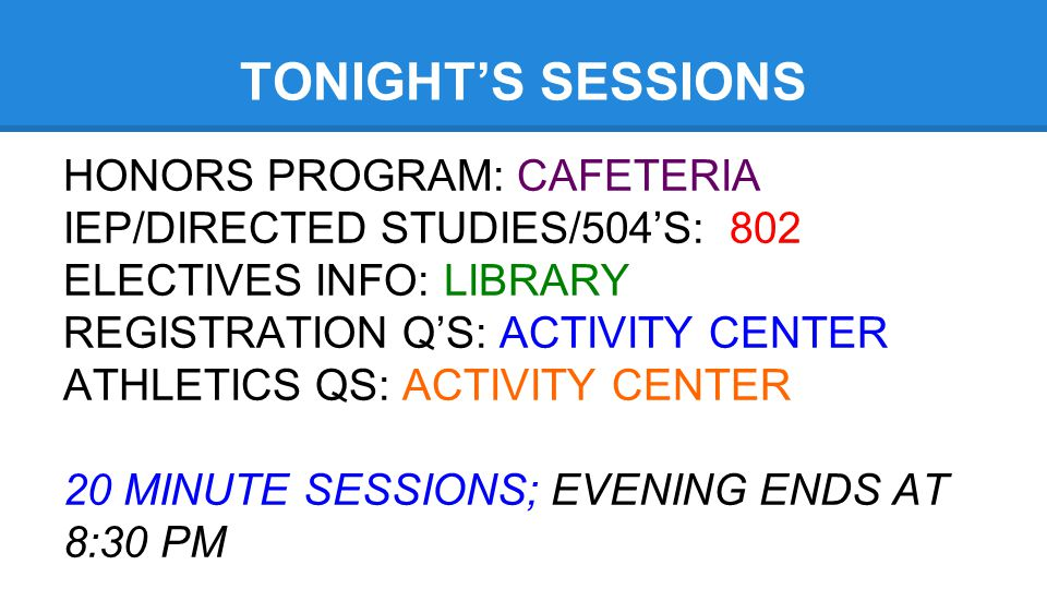 TONIGHT'S SESSIONS HONORS PROGRAM: CAFETERIA IEP/DIRECTED STUDIES/504'S: 802 ELECTIVES INFO: LIBRARY REGISTRATION Q'S: ACTIVITY CENTER ATHLETICS QS: A