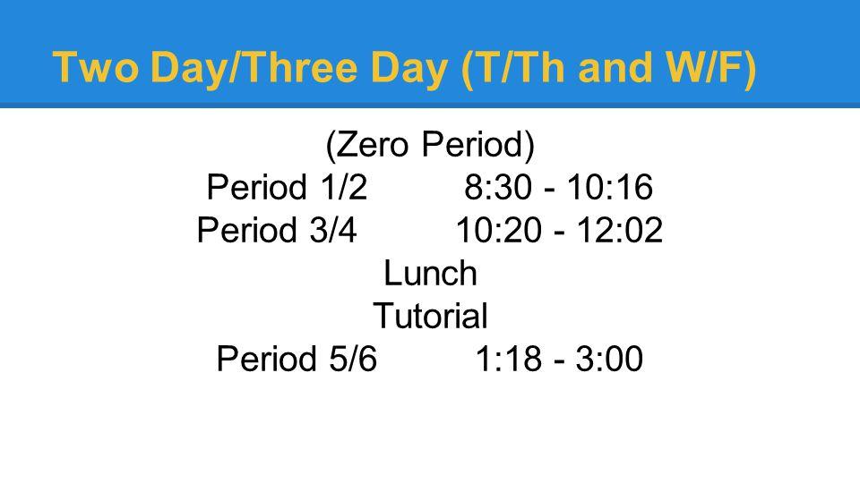 Two Day/Three Day (T/Th and W/F) (Zero Period) Period 1/28:30 - 10:16 Period 3/4 10:20 - 12:02 Lunch Tutorial Period 5/6 1:18 - 3:00