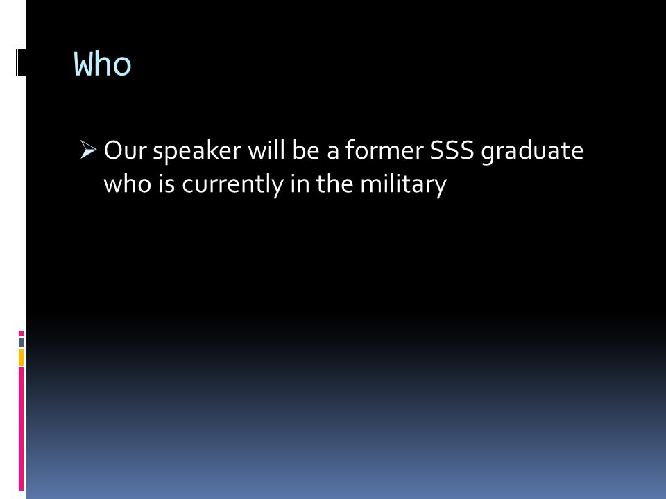 Who  Our speaker will be a former SSS graduate who is currently in the military