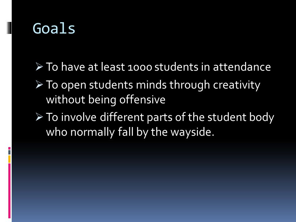 Goals  To have at least 1000 students in attendance  To open students minds through creativity without being offensive  To involve different parts of the student body who normally fall by the wayside.