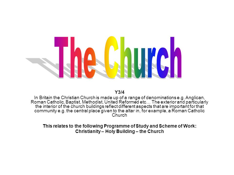 Y3/4 In Britain the Christian Church is made up of a range of denominations e.g. Anglican, Roman Catholic, Baptist, Methodist, United Reformed etc… Th