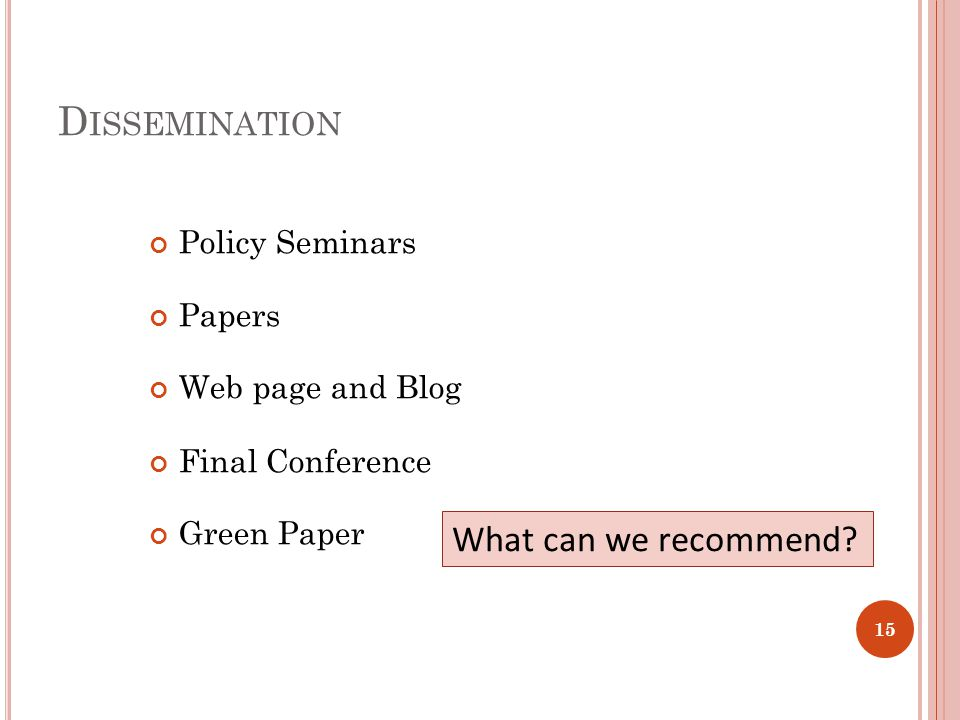 D ISSEMINATION Policy Seminars Papers Web page and Blog Final Conference Green Paper 15 What can we recommend