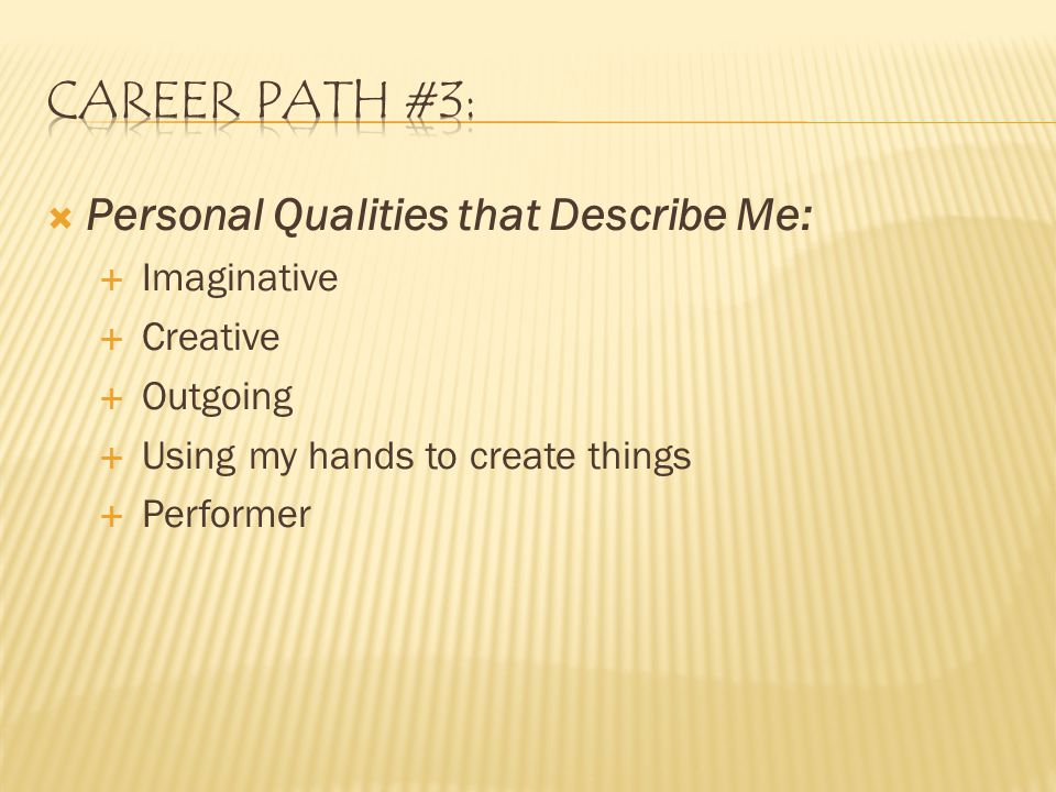  Personal Qualities that Describe Me:  Imaginative  Creative  Outgoing  Using my hands to create things  Performer