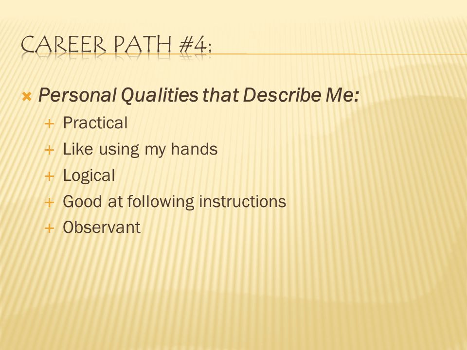  Personal Qualities that Describe Me:  Practical  Like using my hands  Logical  Good at following instructions  Observant