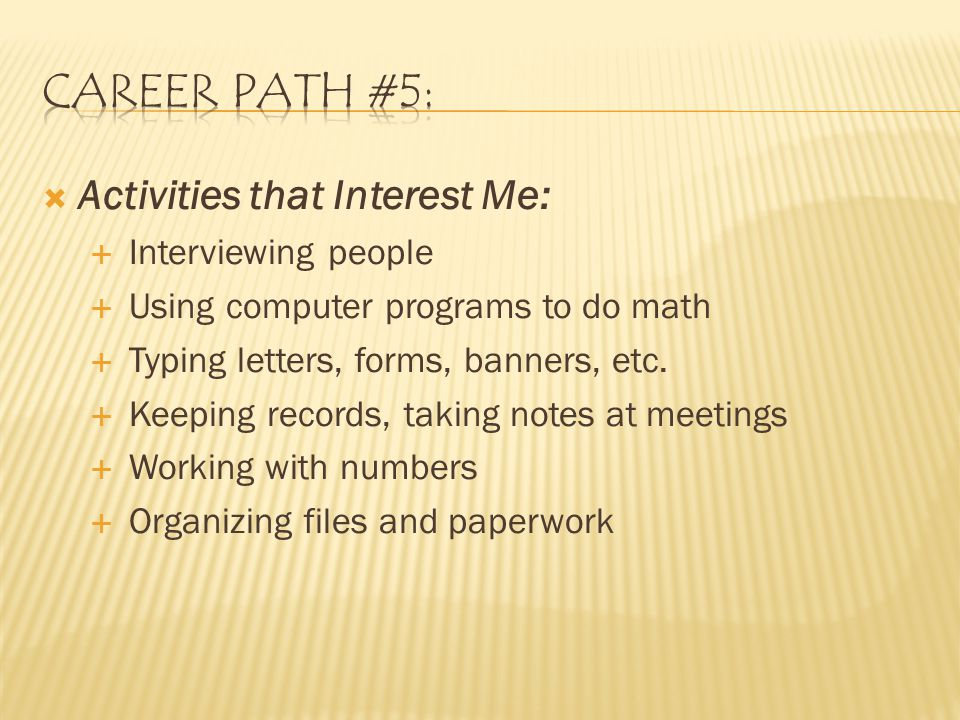  Activities that Interest Me:  Interviewing people  Using computer programs to do math  Typing letters, forms, banners, etc.
