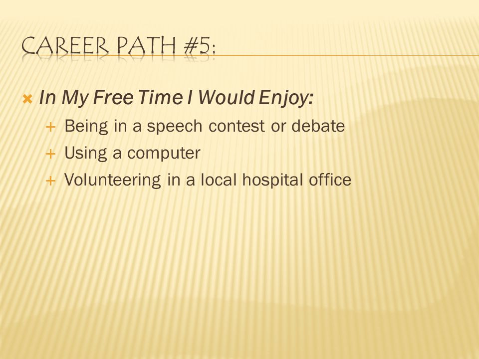  In My Free Time I Would Enjoy:  Being in a speech contest or debate  Using a computer  Volunteering in a local hospital office