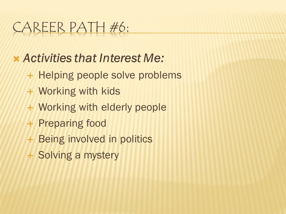  Activities that Interest Me:  Helping people solve problems  Working with kids  Working with elderly people  Preparing food  Being involved in politics  Solving a mystery