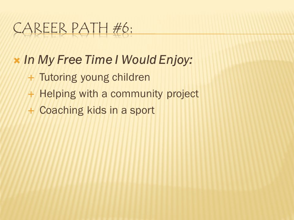  In My Free Time I Would Enjoy:  Tutoring young children  Helping with a community project  Coaching kids in a sport