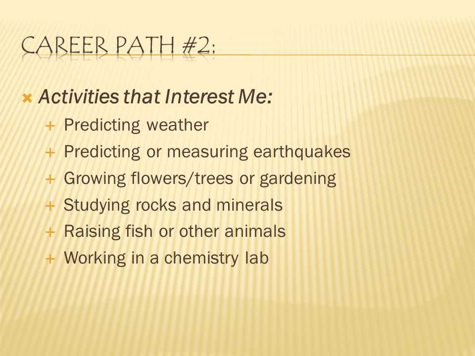  Activities that Interest Me:  Predicting weather  Predicting or measuring earthquakes  Growing flowers/trees or gardening  Studying rocks and minerals  Raising fish or other animals  Working in a chemistry lab
