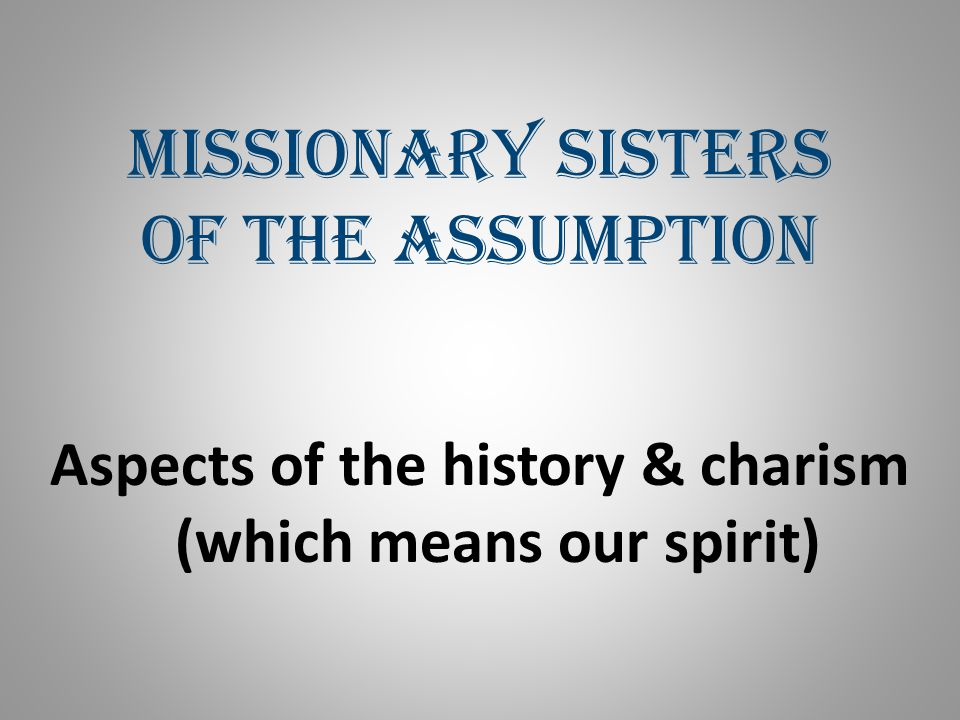 Missionary Sisters of the Assumption Aspects of the history & charism (which means our spirit)