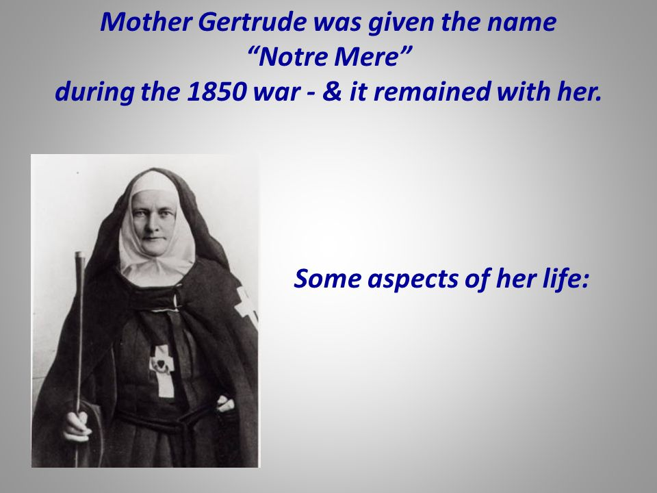 """Mother Gertrude was given the name """"Notre Mere"""" during the 1850 war - & it remained with her. Some aspects of her life:"""