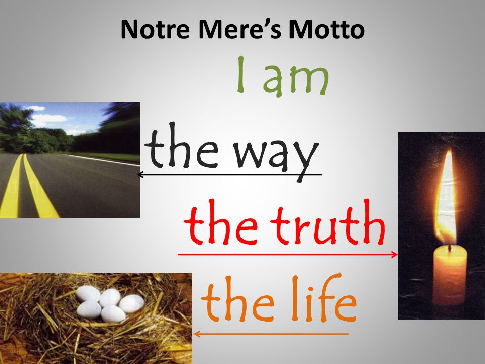 Notre Mere's Motto the way I am the truth the life