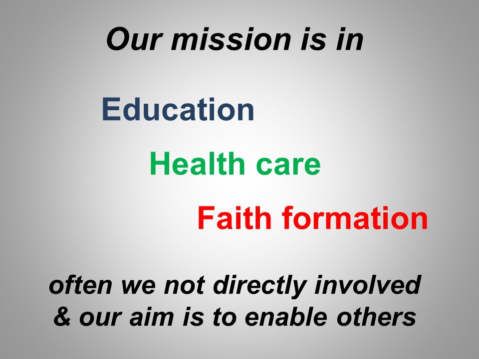 Our mission is in Education Health care Faith formation often we not directly involved & our aim is to enable others