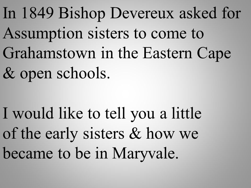 In 1849 Bishop Devereux asked for Assumption sisters to come to Grahamstown in the Eastern Cape & open schools. I would like to tell you a little of t
