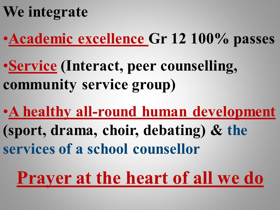 We integrate Academic excellence Gr 12 100% passes Service (Interact, peer counselling, community service group) A healthy all-round human development