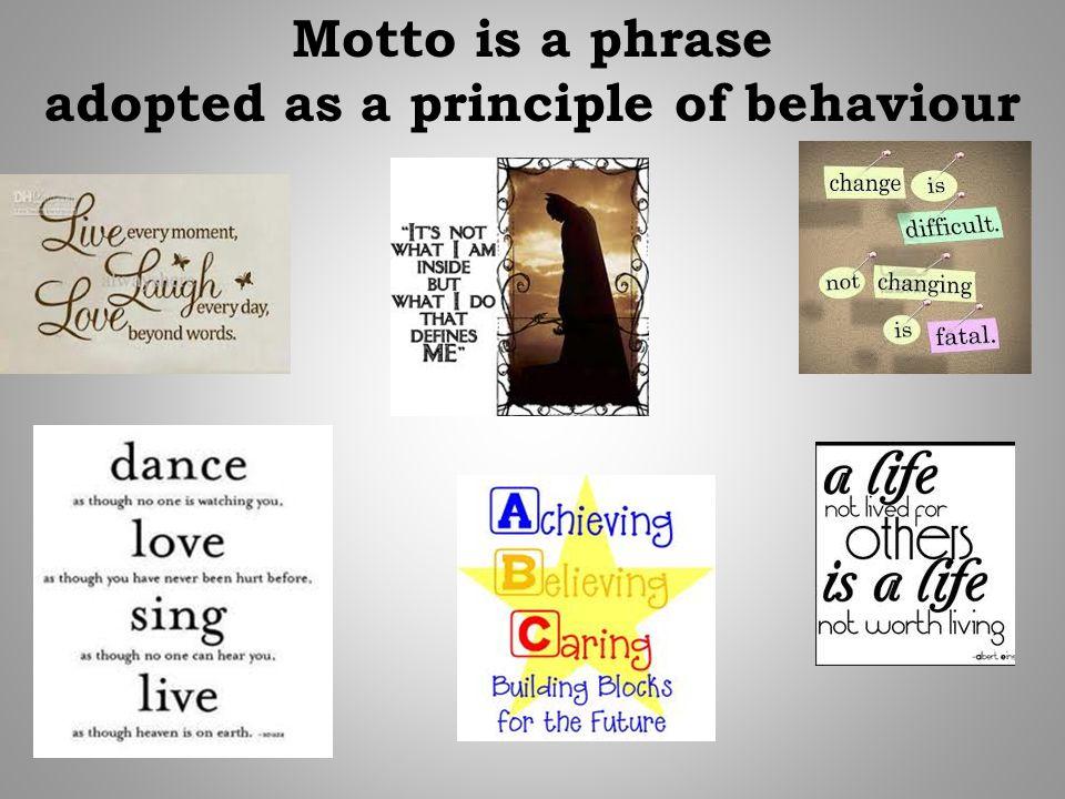 Motto is a phrase adopted as a principle of behaviour