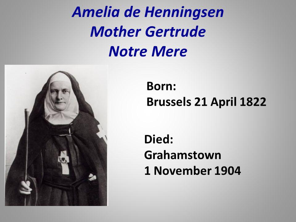Born: Brussels 21 April 1822 Amelia de Henningsen Mother Gertrude Notre Mere Died: Grahamstown 1 November 1904