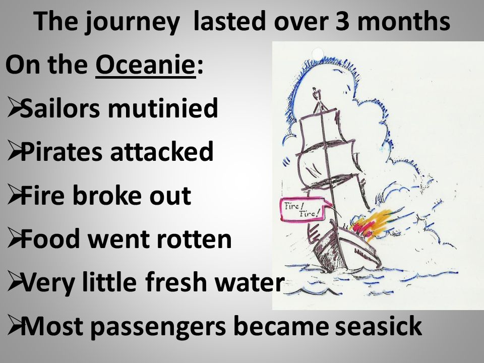 The journey lasted over 3 months On the Oceanie:  Sailors mutinied  Pirates attacked  Fire broke out  Food went rotten  Very little fresh water 