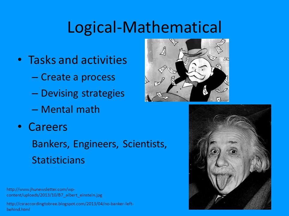 Logical-Mathematical Tasks and activities – Create a process – Devising strategies – Mental math Careers Bankers, Engineers, Scientists, Statisticians
