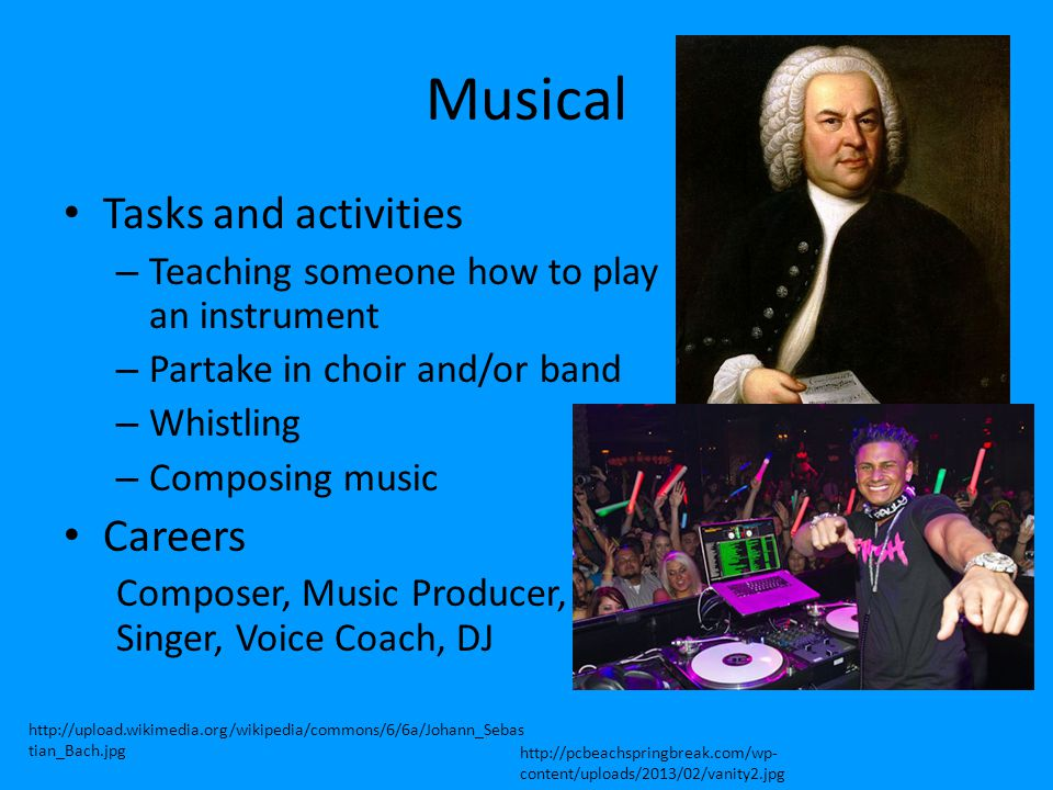 Musical Tasks and activities – Teaching someone how to play an instrument – Partake in choir and/or band – Whistling – Composing music Careers Compose