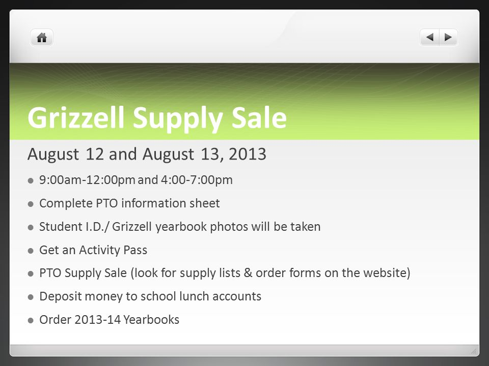 Grizzell Supply Sale August 12 and August 13, 2013 9:00am-12:00pm and 4:00-7:00pm Complete PTO information sheet Student I.D./ Grizzell yearbook photos will be taken Get an Activity Pass PTO Supply Sale (look for supply lists & order forms on the website) Deposit money to school lunch accounts Order 2013-14 Yearbooks