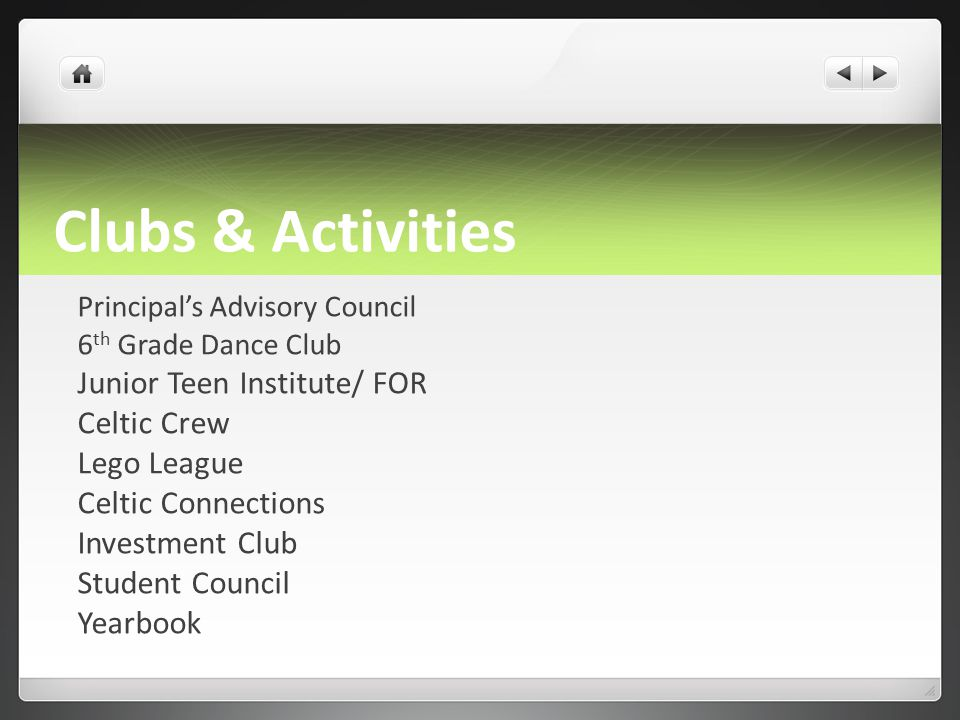 Clubs & Activities Principal's Advisory Council 6 th Grade Dance Club Junior Teen Institute/ FOR Celtic Crew Lego League Celtic Connections Investment Club Student Council Yearbook