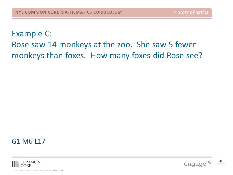 © 2012 Common Core, Inc. All rights reserved. commoncore.org NYS COMMON CORE MATHEMATICS CURRICULUM A Story of Ratios Example C: Rose saw 14 monkeys a
