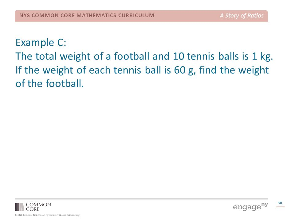 © 2012 Common Core, Inc. All rights reserved. commoncore.org NYS COMMON CORE MATHEMATICS CURRICULUM A Story of Ratios Example C: The total weight of a