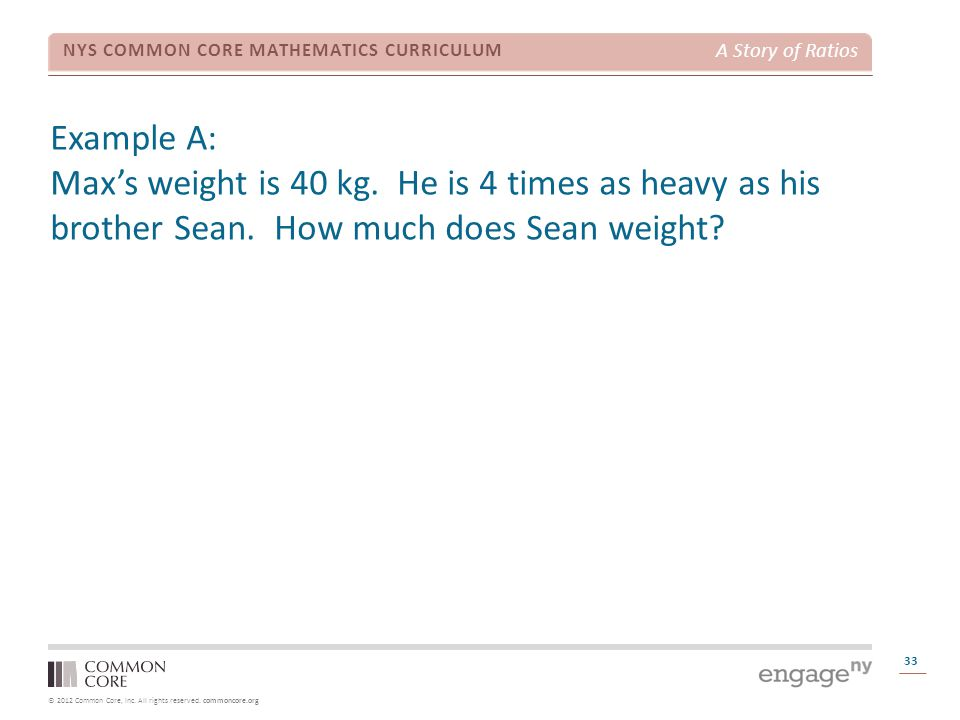 © 2012 Common Core, Inc. All rights reserved. commoncore.org NYS COMMON CORE MATHEMATICS CURRICULUM A Story of Ratios Example A: Max's weight is 40 kg