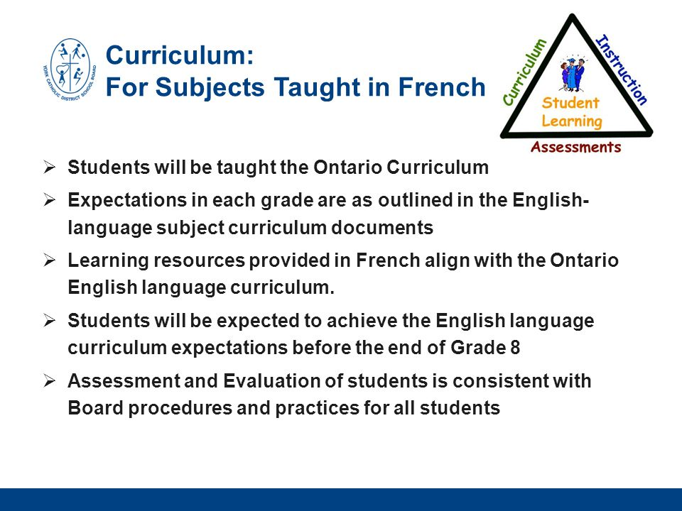 Curriculum: For Subjects Taught in French  Students will be taught the Ontario Curriculum  Expectations in each grade are as outlined in the English- language subject curriculum documents  Learning resources provided in French align with the Ontario English language curriculum.