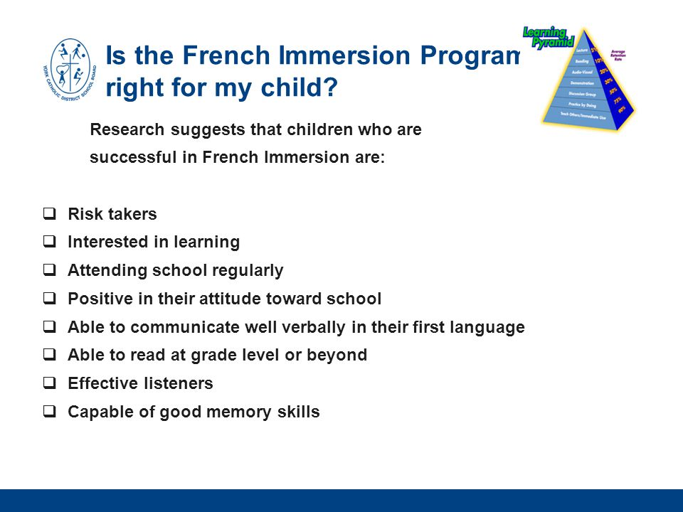 Is the French Immersion Program right for my child? Research suggests that children who are successful in French Immersion are:  Risk takers  Intere