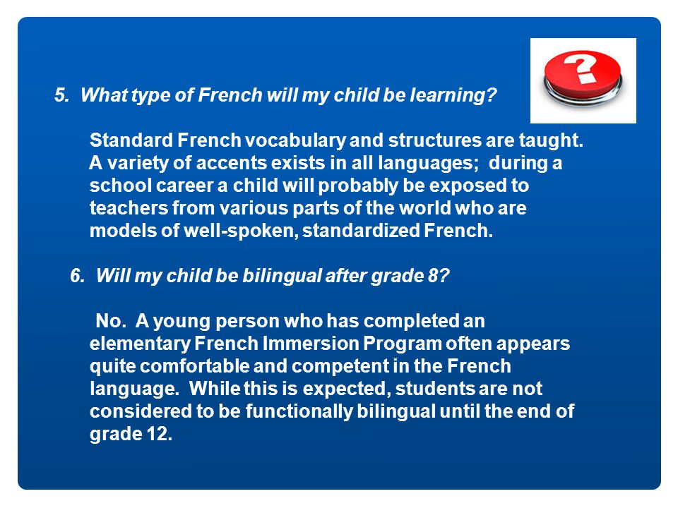 5. What type of French will my child be learning? Standard French vocabulary and structures are taught. A variety of accents exists in all languages;