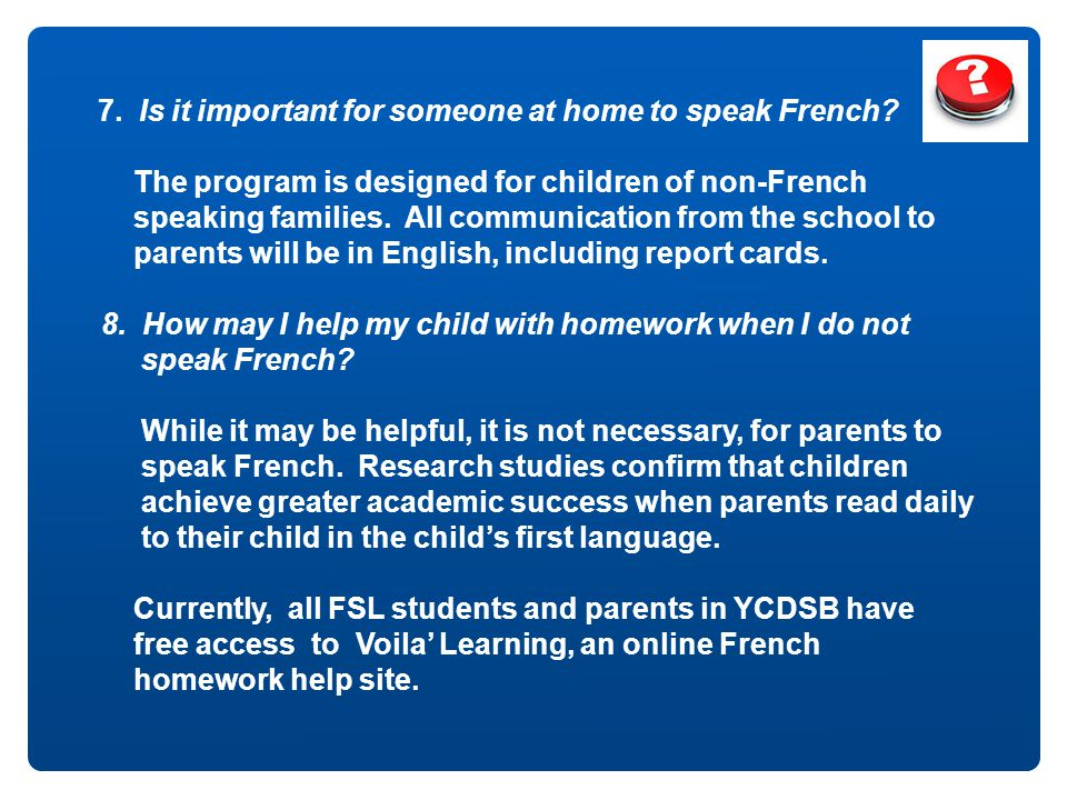 7. Is it important for someone at home to speak French? The program is designed for children of non-French speaking families. All communication from t