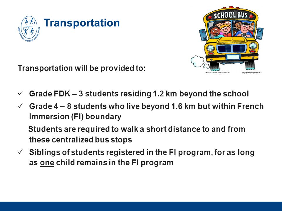 Transportation Transportation will be provided to: Grade FDK – 3 students residing 1.2 km beyond the school Grade 4 – 8 students who live beyond 1.6 km but within French Immersion (FI) boundary Students are required to walk a short distance to and from these centralized bus stops Siblings of students registered in the FI program, for as long as one child remains in the FI program