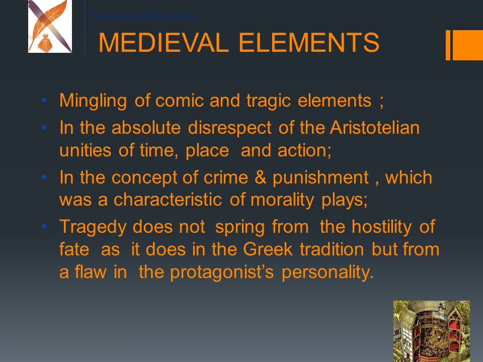 The world of the theatre Mingling of comic and tragic elements ; In the absolute disrespect of the Aristotelian unities of time, place and action; In the concept of crime & punishment, which was a characteristic of morality plays; Tragedy does not spring from the hostility of fate as it does in the Greek tradition but from a flaw in the protagonist's personality.