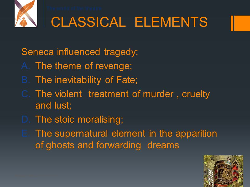 The world of the theatre Seneca influenced tragedy: A.The theme of revenge; B.The inevitability of Fate; C.The violent treatment of murder, cruelty and lust; D.The stoic moralising; E.The supernatural element in the apparition of ghosts and forwarding dreams CLASSICAL ELEMENTS Raffaella Mannori 2013-2014