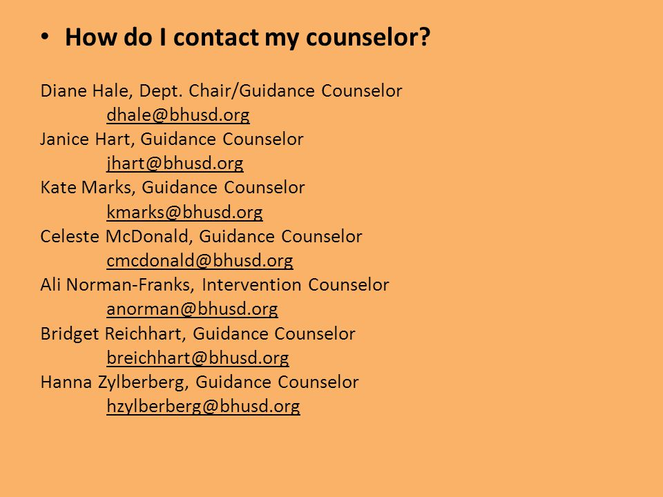 How do I contact my counselor? Diane Hale, Dept. Chair/Guidance Counselor dhale@bhusd.org Janice Hart, Guidance Counselor jhart@bhusd.org Kate Marks,