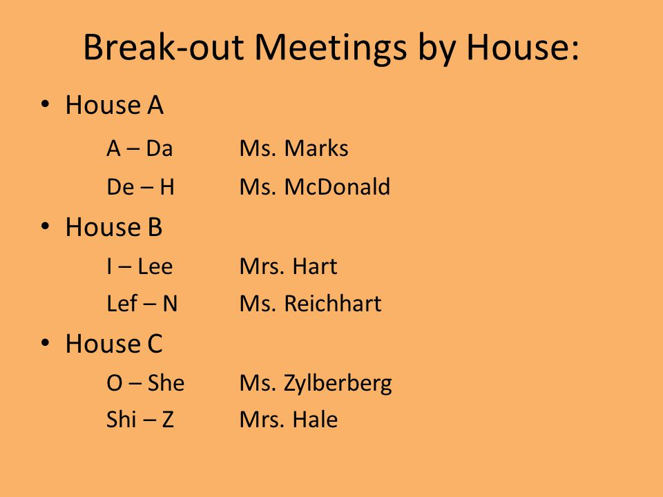 Break-out Meetings by House: House A A – DaMs. Marks De – HMs. McDonald House B I – LeeMrs. Hart Lef – NMs. Reichhart House C O – SheMs. Zylberberg Sh