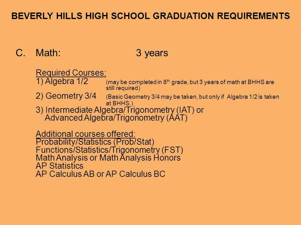 BEVERLY HILLS HIGH SCHOOL GRADUATION REQUIREMENTS C.Math:3 years Required Courses: 1) Algebra 1/2 (may be completed in 8 th grade, but 3 years of math