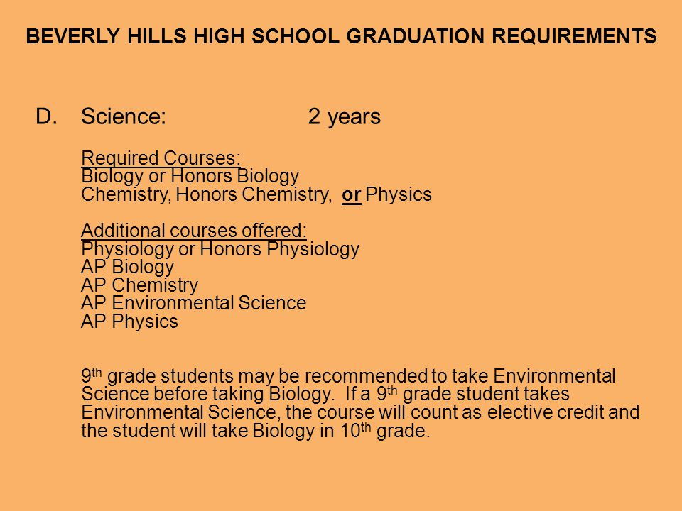 BEVERLY HILLS HIGH SCHOOL GRADUATION REQUIREMENTS D.Science:2 years Required Courses: Biology or Honors Biology Chemistry, Honors Chemistry, or Physic