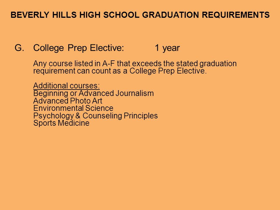 BEVERLY HILLS HIGH SCHOOL GRADUATION REQUIREMENTS G.College Prep Elective:1 year Any course listed in A-F that exceeds the stated graduation requireme
