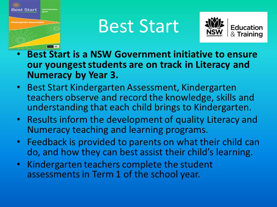 Best Start Best Start is a NSW Government initiative to ensure our youngest students are on track in Literacy and Numeracy by Year 3.