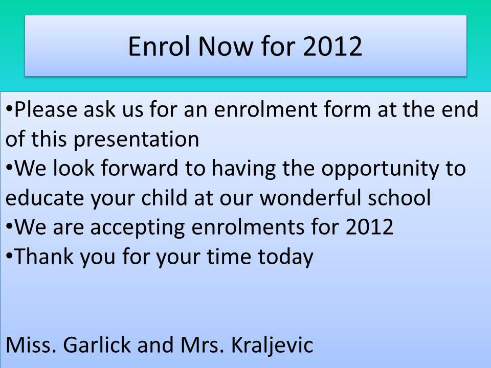 Enrol Now for 2012 Please ask us for an enrolment form at the end of this presentation We look forward to having the opportunity to educate your child at our wonderful school We are accepting enrolments for 2012 Thank you for your time today Miss.