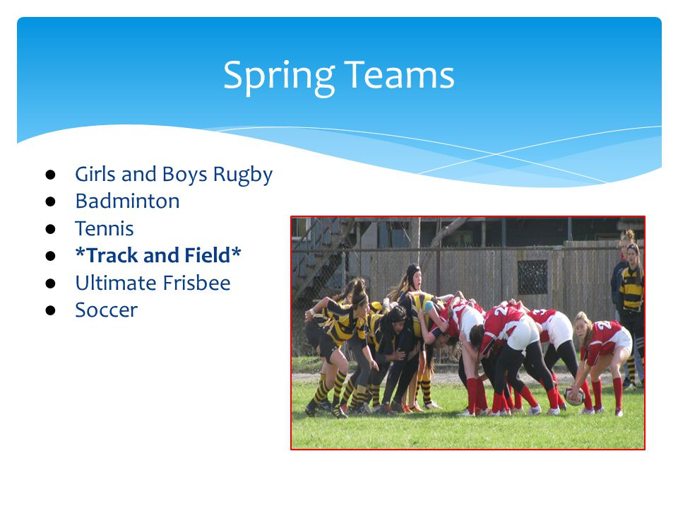Spring Teams ● Girls and Boys Rugby ● Badminton ● Tennis ● *Track and Field* ● Ultimate Frisbee ● Soccer