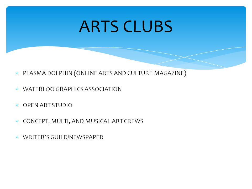 ARTS CLUBS  PLASMA DOLPHIN (ONLINE ARTS AND CULTURE MAGAZINE)  WATERLOO GRAPHICS ASSOCIATION  OPEN ART STUDIO  CONCEPT, MULTI, AND MUSICAL ART CRE