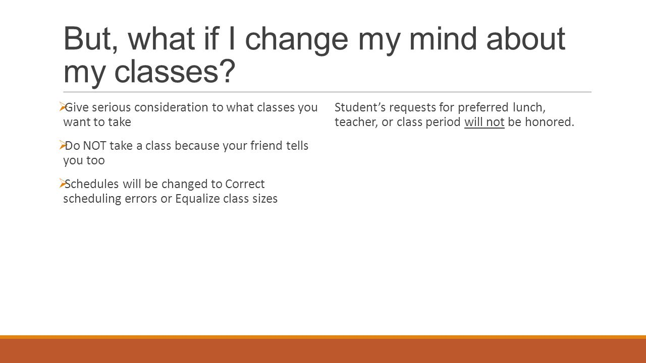 But, what if I change my mind about my classes?  Give serious consideration to what classes you want to take  Do NOT take a class because your frien