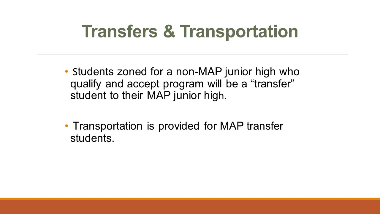 """Transfers & Transportation S tudents zoned for a non-MAP junior high who qualify and accept program will be a """"transfer"""" student to their MAP junior h"""