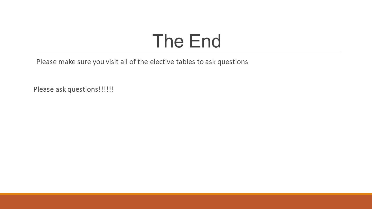 The End Please make sure you visit all of the elective tables to ask questions Please ask questions!!!!!!